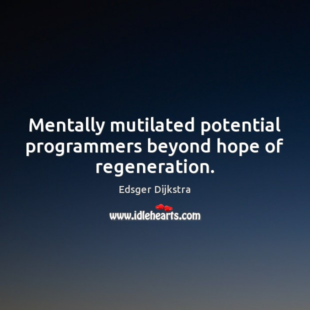 Mentally mutilated potential programmers beyond hope of regeneration. Edsger Dijkstra Picture Quote