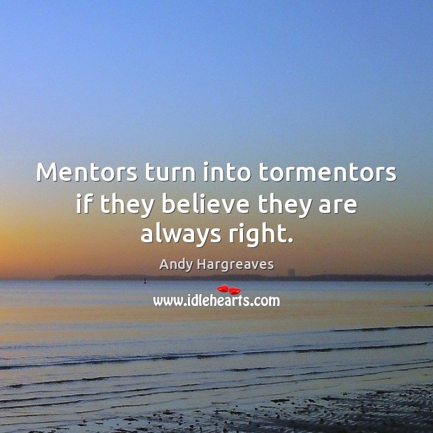 Mentors turn into tormentors if they believe they are always right. Image