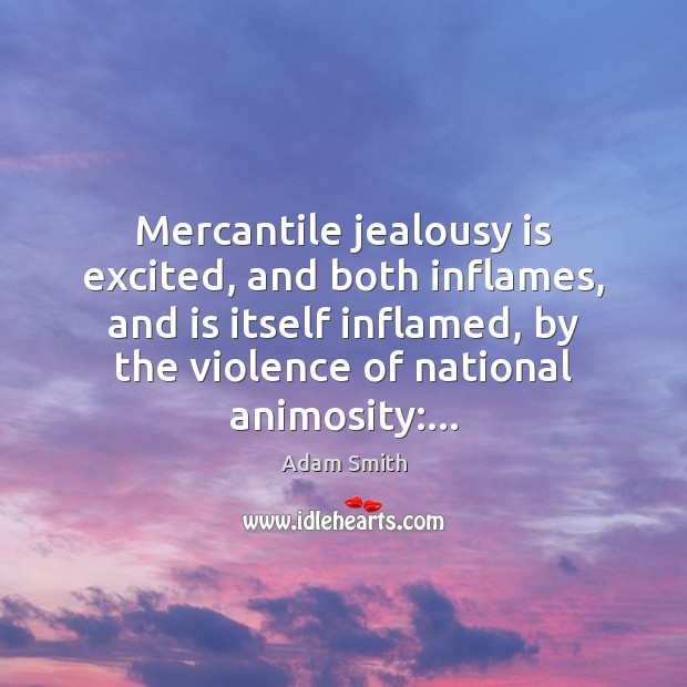 Mercantile jealousy is excited, and both inflames, and is itself inflamed, by Jealousy Quotes Image