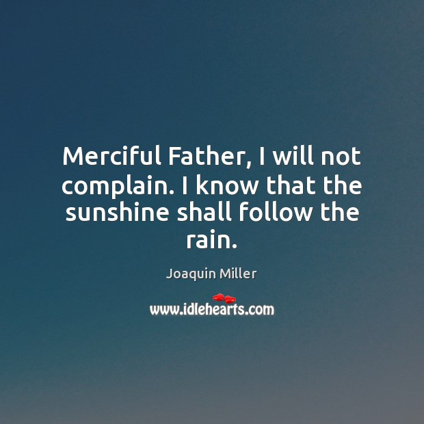 Merciful Father, I will not complain. I know that the sunshine shall follow the rain. Image