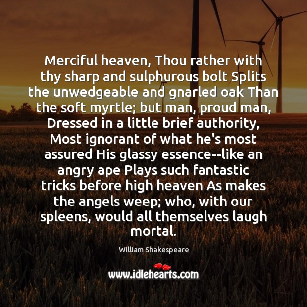 Merciful heaven, Thou rather with thy sharp and sulphurous bolt Splits the Image