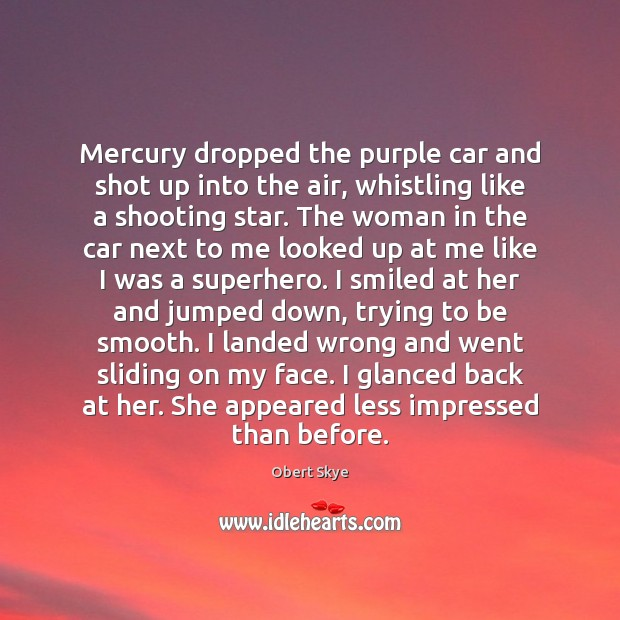 Mercury dropped the purple car and shot up into the air, whistling Obert Skye Picture Quote