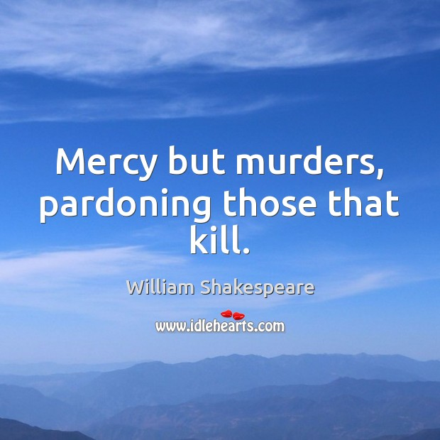 Image, Mercy but murders, pardoning those that kill.