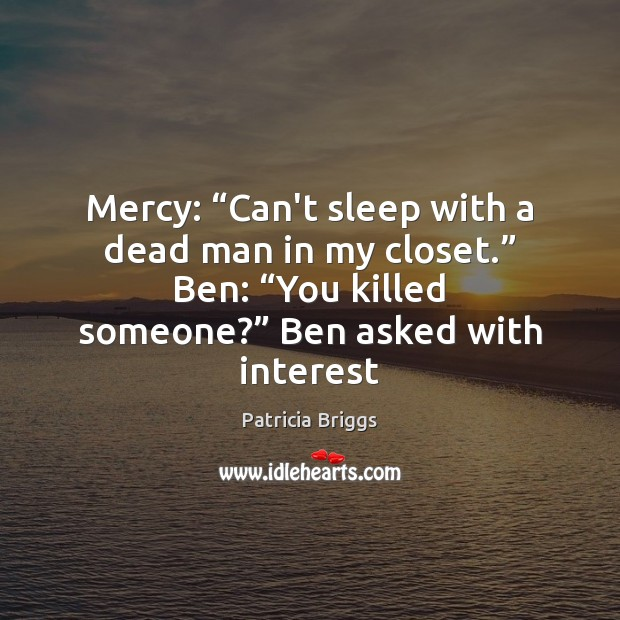 """Mercy: """"Can't sleep with a dead man in my closet."""" Ben: """"You Patricia Briggs Picture Quote"""