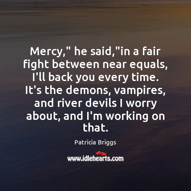 """Mercy,"""" he said,""""in a fair fight between near equals, I'll back Patricia Briggs Picture Quote"""