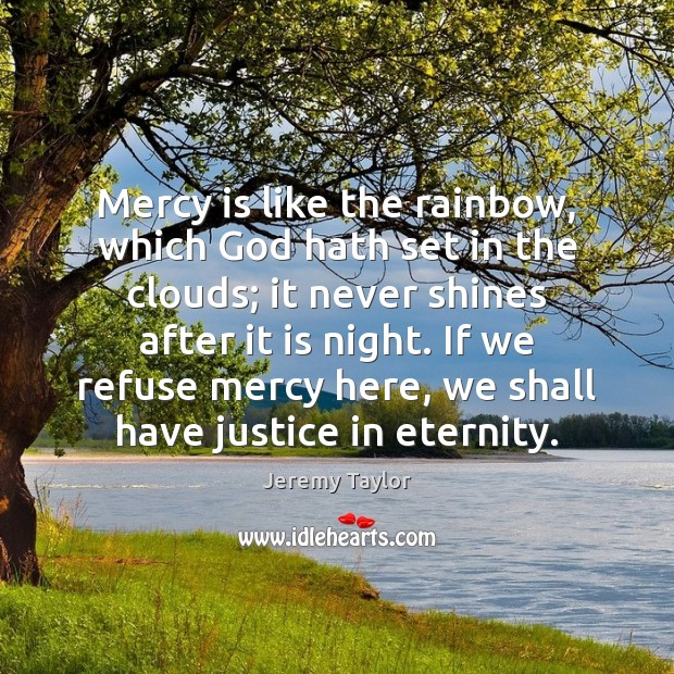 Mercy is like the rainbow, which God hath set in the clouds; Jeremy Taylor Picture Quote