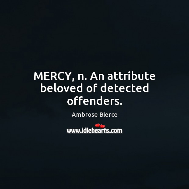 Image, MERCY, n. An attribute beloved of detected offenders.