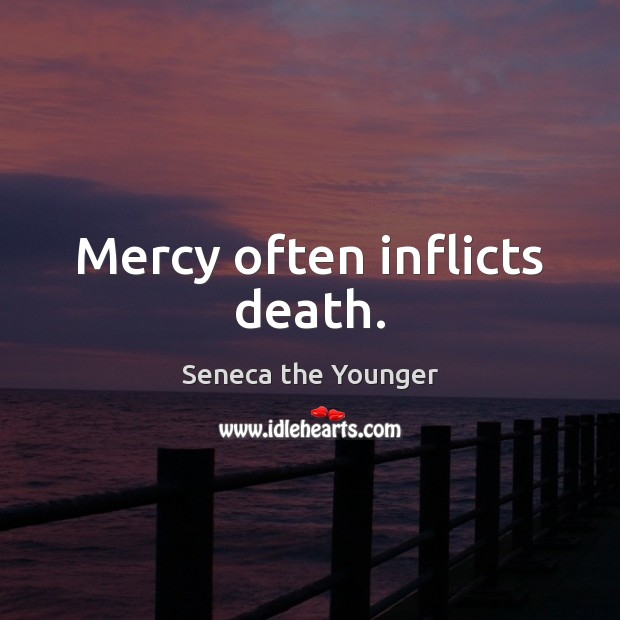Mercy often inflicts death. Seneca the Younger Picture Quote