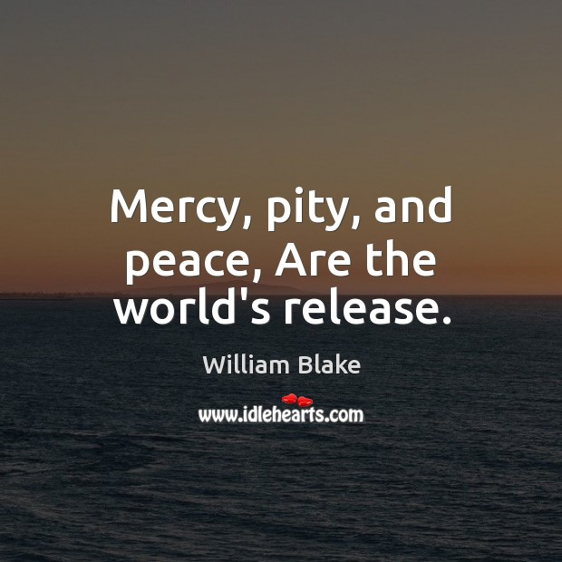 Mercy, pity, and peace, Are the world's release. William Blake Picture Quote