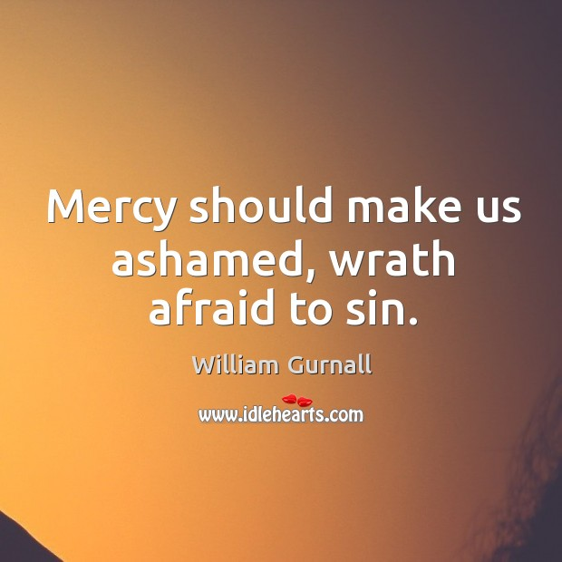 Mercy should make us ashamed, wrath afraid to sin. William Gurnall Picture Quote
