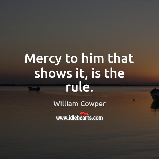 Mercy to him that shows it, is the rule. William Cowper Picture Quote