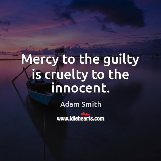 Mercy to the guilty is cruelty to the innocent. Adam Smith Picture Quote