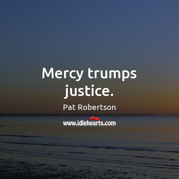 Mercy trumps justice. Pat Robertson Picture Quote