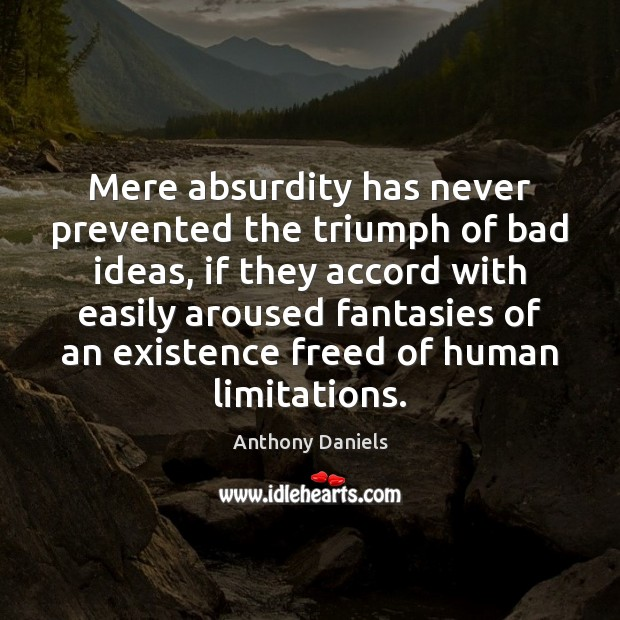 Mere absurdity has never prevented the triumph of bad ideas, if they Anthony Daniels Picture Quote