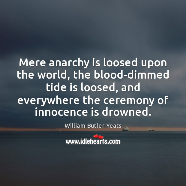 Mere anarchy is loosed upon the world, the blood-dimmed tide is loosed, William Butler Yeats Picture Quote