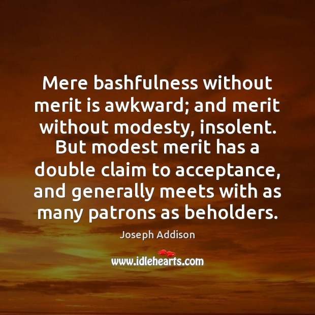 Mere bashfulness without merit is awkward; and merit without modesty, insolent. But Joseph Addison Picture Quote