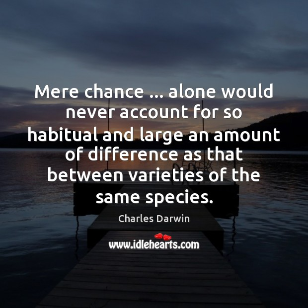 Mere chance … alone would never account for so habitual and large an Charles Darwin Picture Quote