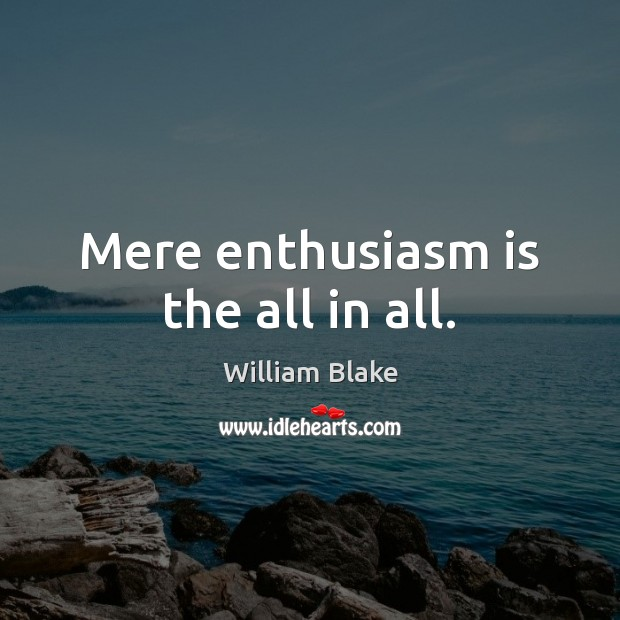 Mere enthusiasm is the all in all. William Blake Picture Quote