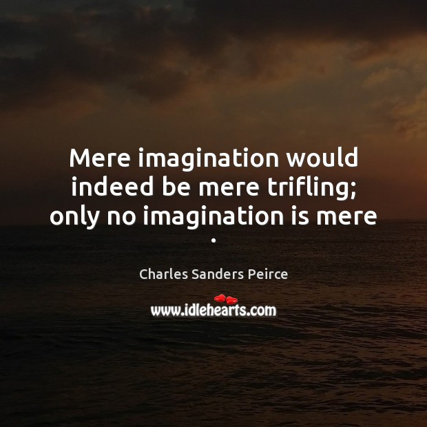 Mere imagination would indeed be mere trifling; only no imagination is mere . Imagination Quotes Image