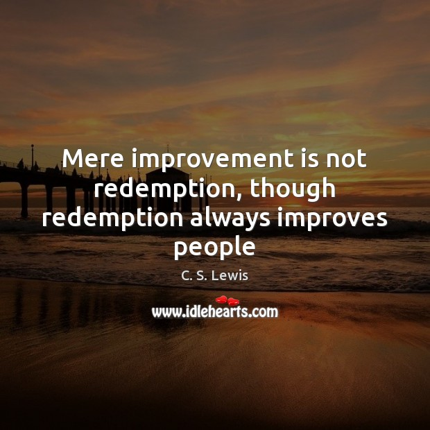 Mere improvement is not redemption, though redemption always improves people Image