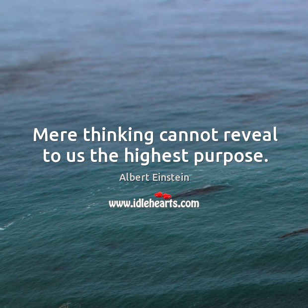 Image about Mere thinking cannot reveal to us the highest purpose.