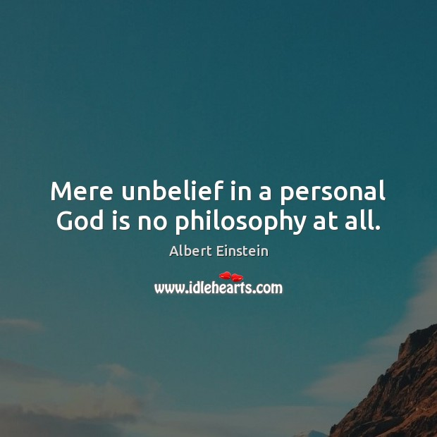 Image, Mere unbelief in a personal God is no philosophy at all.