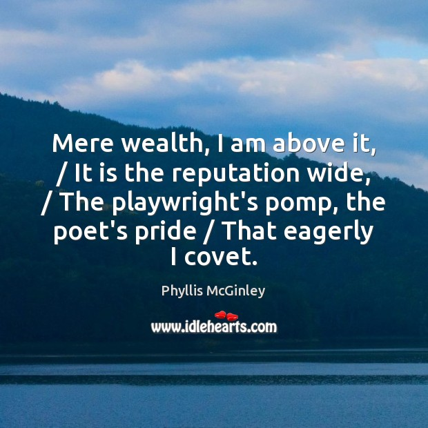 Mere wealth, I am above it, / It is the reputation wide, / The Phyllis McGinley Picture Quote