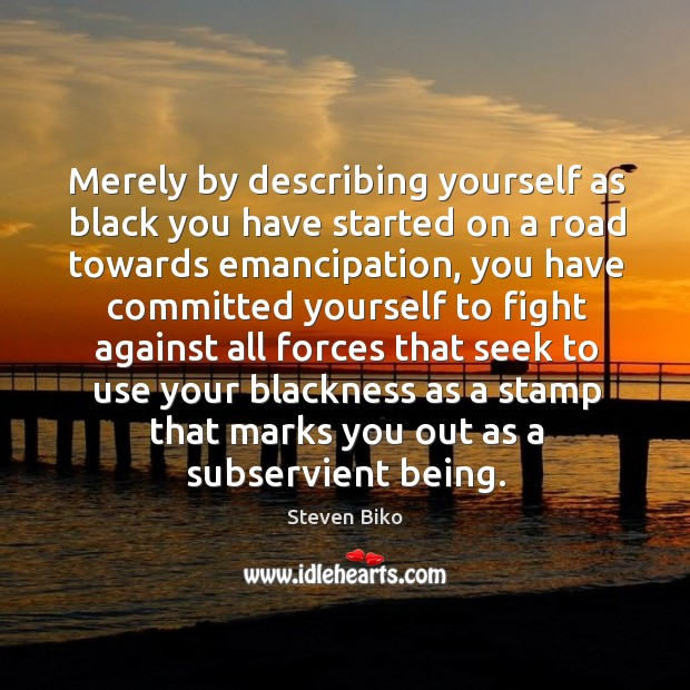 Merely by describing yourself as black you have started on a road towards emancipation Steven Biko Picture Quote