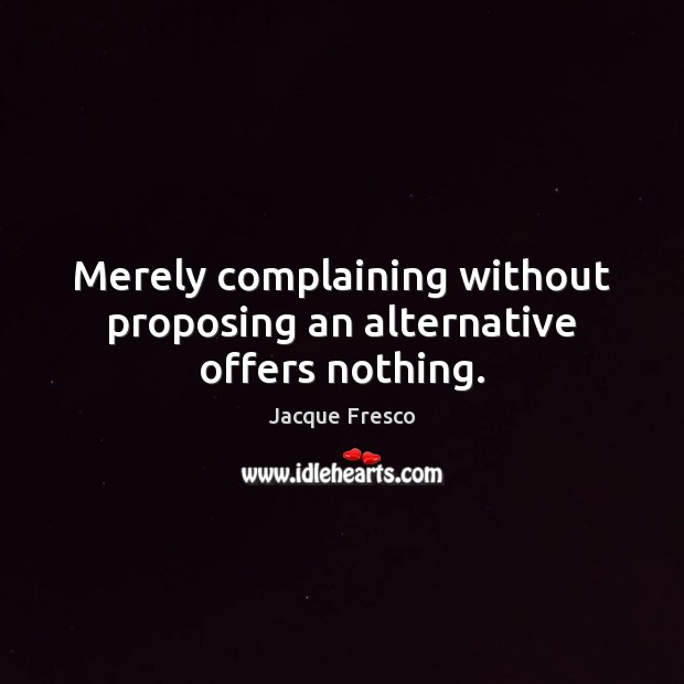Merely complaining without proposing an alternative offers nothing. Image