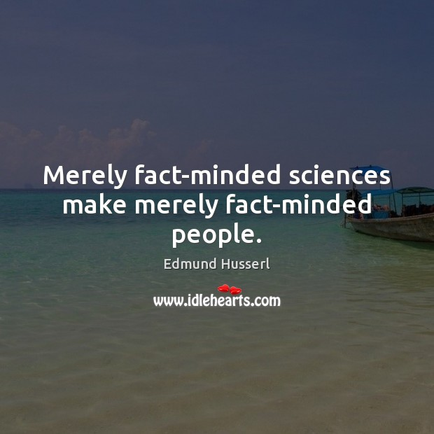 Merely fact-minded sciences make merely fact-minded people. Edmund Husserl Picture Quote