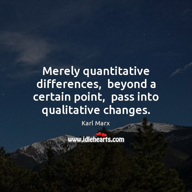 Image, Merely quantitative differences,  beyond a certain point,  pass into qualitative changes.