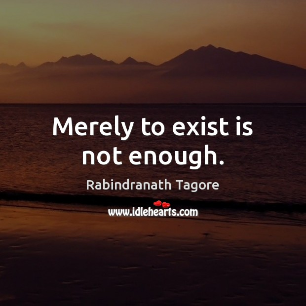 Image, Merely to exist is not enough.