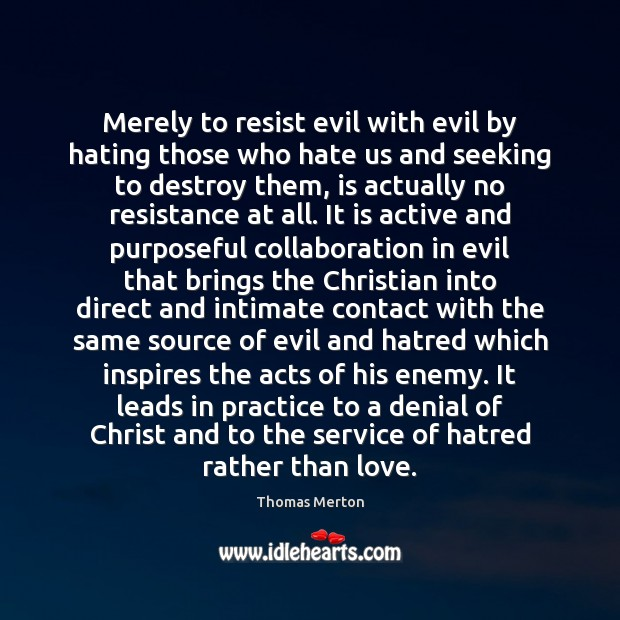 Merely to resist evil with evil by hating those who hate us Thomas Merton Picture Quote