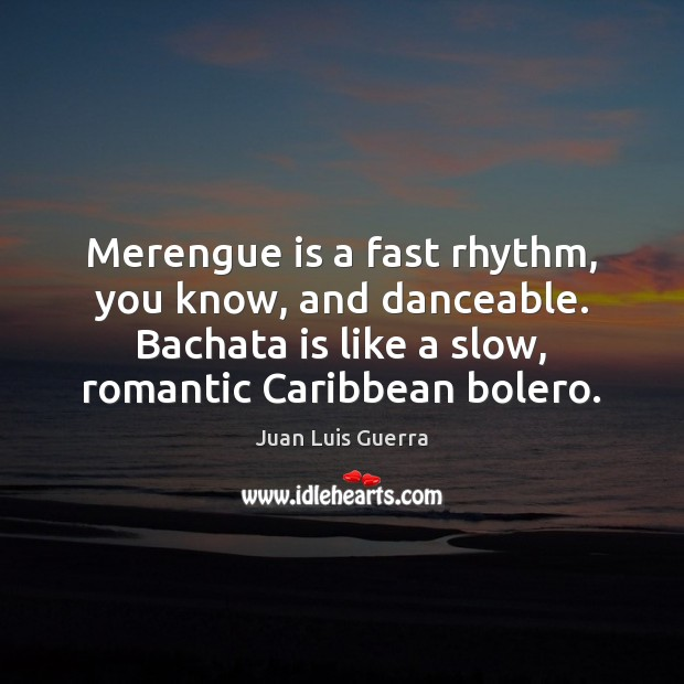 Image, Merengue is a fast rhythm, you know, and danceable. Bachata is like
