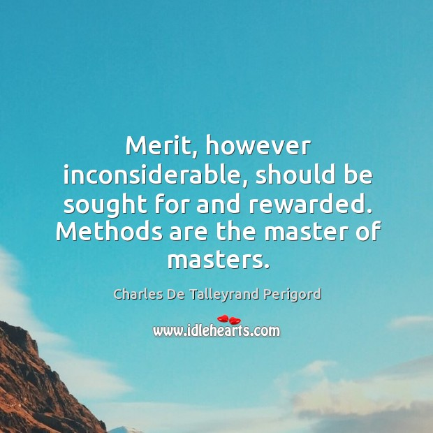 Merit, however inconsiderable, should be sought for and rewarded. Methods are the master of masters. Image