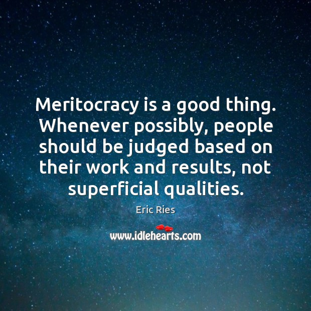 Meritocracy is a good thing. Whenever possibly, people should be judged based Eric Ries Picture Quote