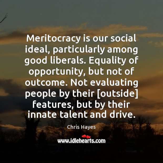 Meritocracy is our social ideal, particularly among good liberals. Equality of opportunity, Image