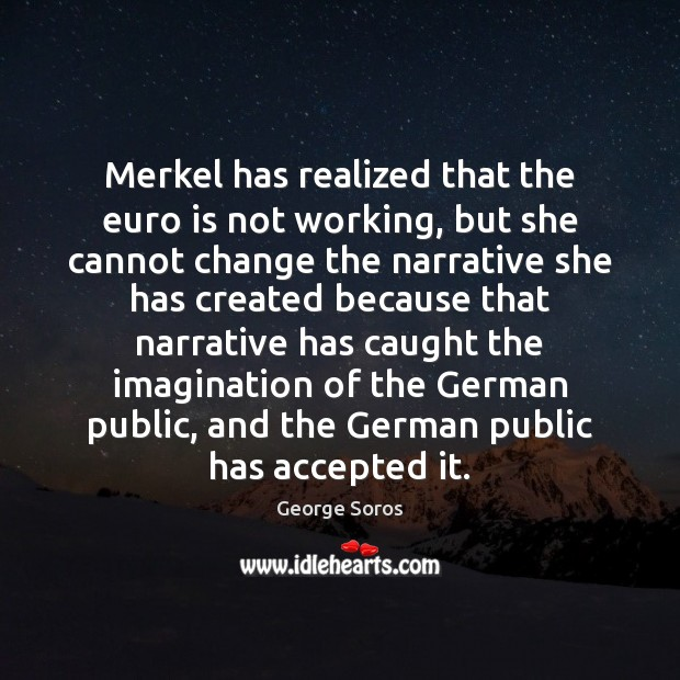 Merkel has realized that the euro is not working, but she cannot George Soros Picture Quote