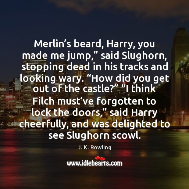 """Merlin's beard, Harry, you made me jump,"""" said Slughorn, stopping dead J. K. Rowling Picture Quote"""