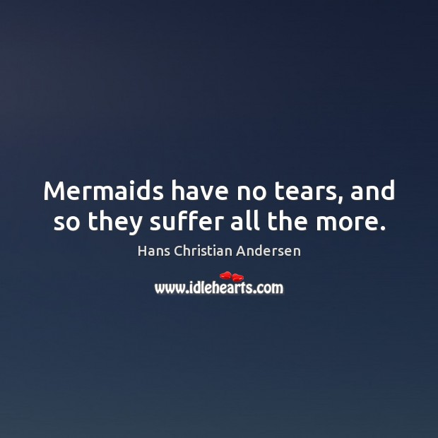 Mermaids have no tears, and so they suffer all the more. Image