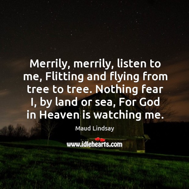 Merrily, merrily, listen to me, Flitting and flying from tree to tree. Maud Lindsay Picture Quote