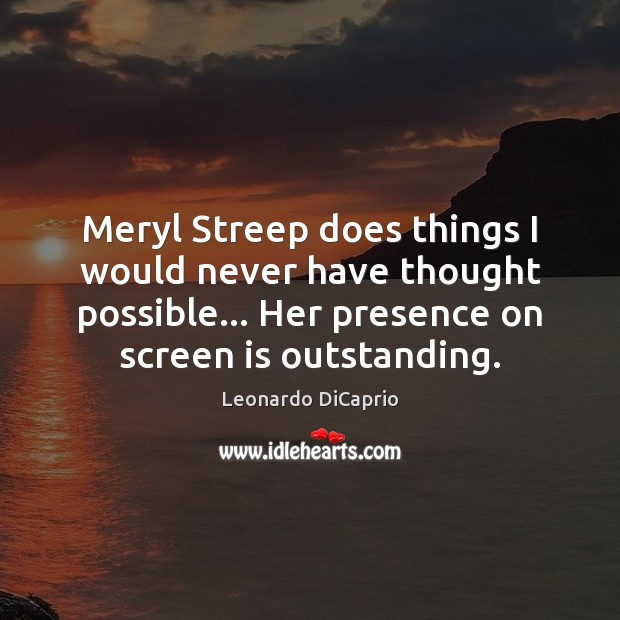 Meryl Streep does things I would never have thought possible… Her presence Leonardo DiCaprio Picture Quote