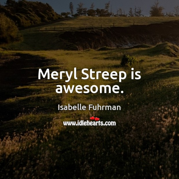 Meryl Streep is awesome. Isabelle Fuhrman Picture Quote