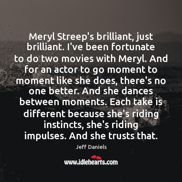Meryl Streep's brilliant, just brilliant. I've been fortunate to do two movies Image