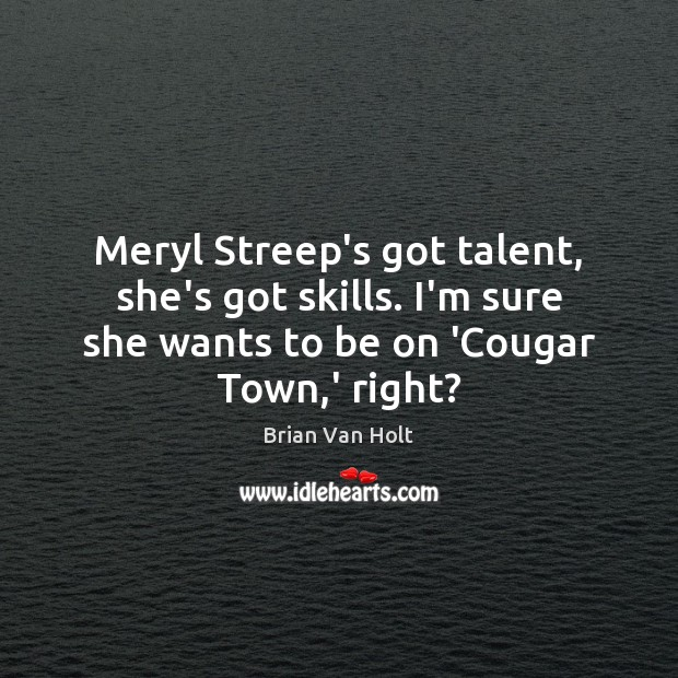Image, Meryl Streep's got talent, she's got skills. I'm sure she wants to
