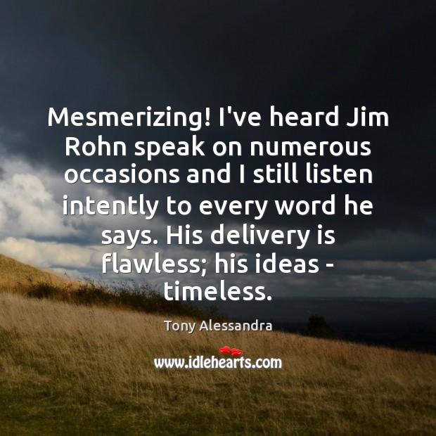 Mesmerizing! I've heard Jim Rohn speak on numerous occasions and I still Image