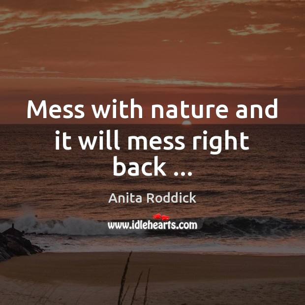 Mess with nature and it will mess right back … Anita Roddick Picture Quote