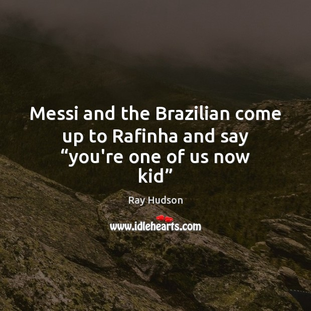 """Messi and the Brazilian come up to Rafinha and say """"you're one of us now kid"""" Image"""