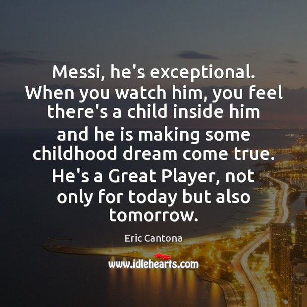Messi, he's exceptional. When you watch him, you feel there's a child Eric Cantona Picture Quote