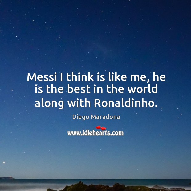 Messi I think is like me, he is the best in the world along with Ronaldinho. Image